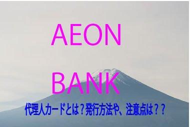 イオン銀行の代理人カードとは?発行方法や注意点は??